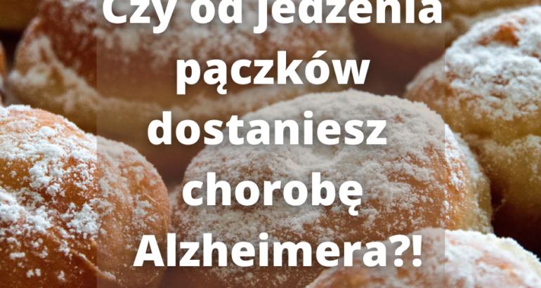 Czy od jedzenia pączków można dostać choroby Alzheimera?!